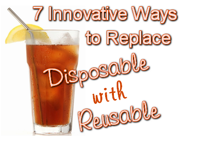 7 Innovative Ways to Replace Disposable with Reusable